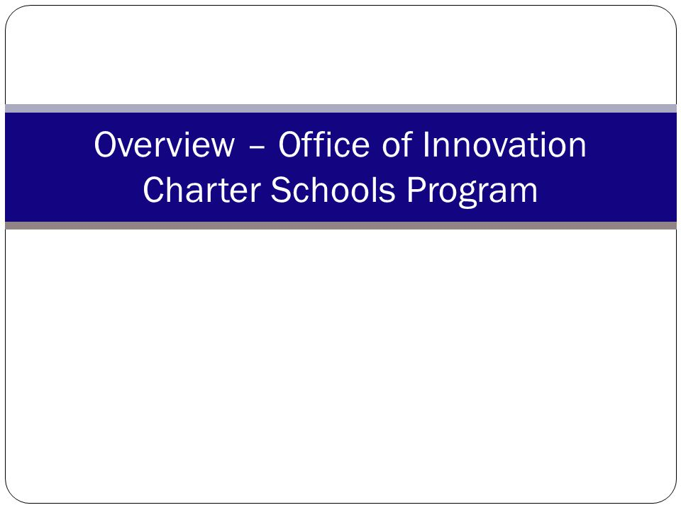 National Leadership Grantees Building Charter School Quality The Colorado League of Charter Schools The Center for Research on Education Outcomes at Stanford University The National Alliance for Public Charter Schools The National Association of Charter School Authorizers Arizona Charter Schools Association: Charter Starter Program Illinois Network of Charter Schools: Building Better Charter Schools Project 55