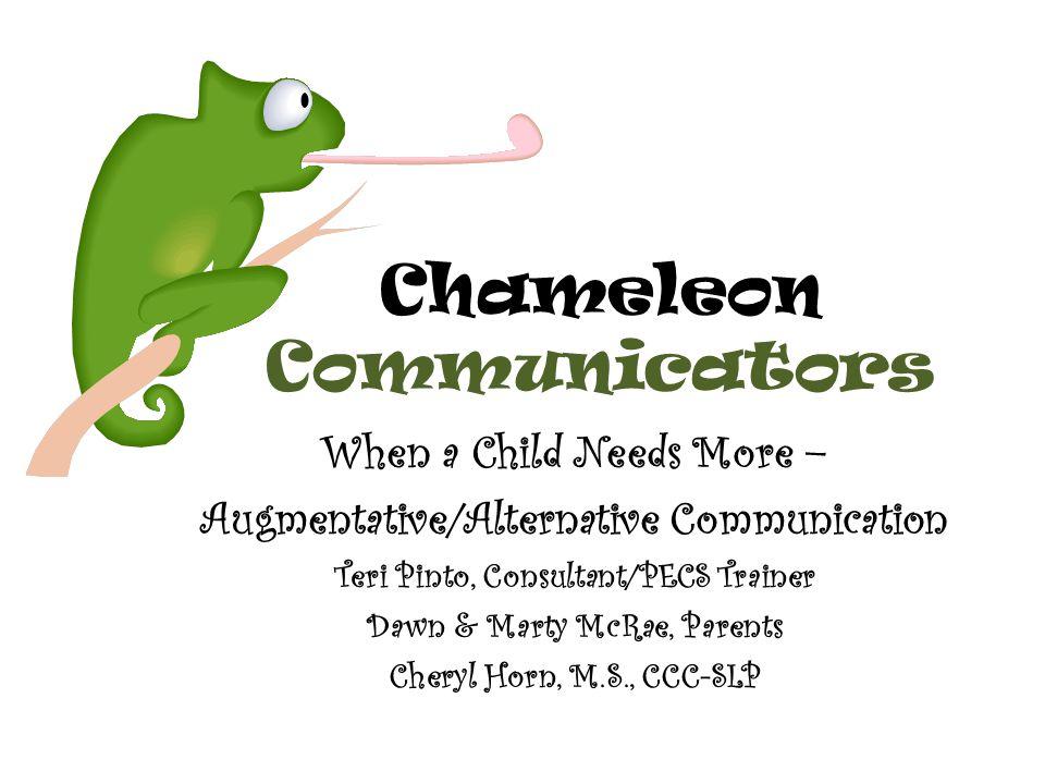 Chameleon Communicators When a Child Needs More – Augmentative/Alternative Communication Teri Pinto, Consultant/PECS Trainer Dawn & Marty McRae, Paren