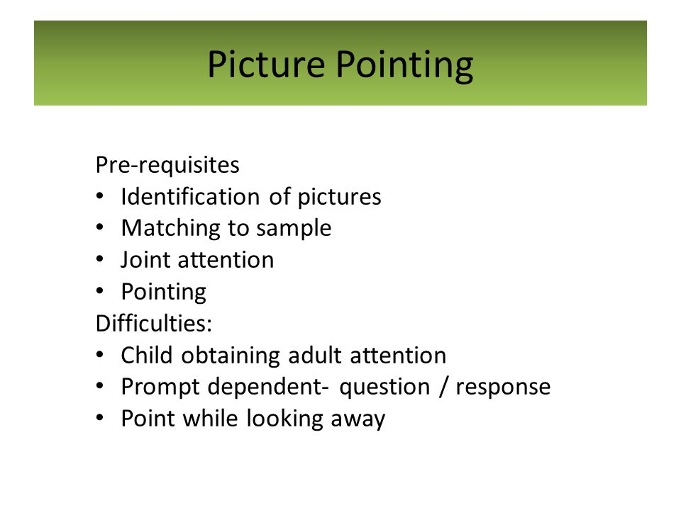 Picture Pointing Pre-requisites Identification of pictures Matching to sample Joint attention Pointing Difficulties: Child obtaining adult attention P