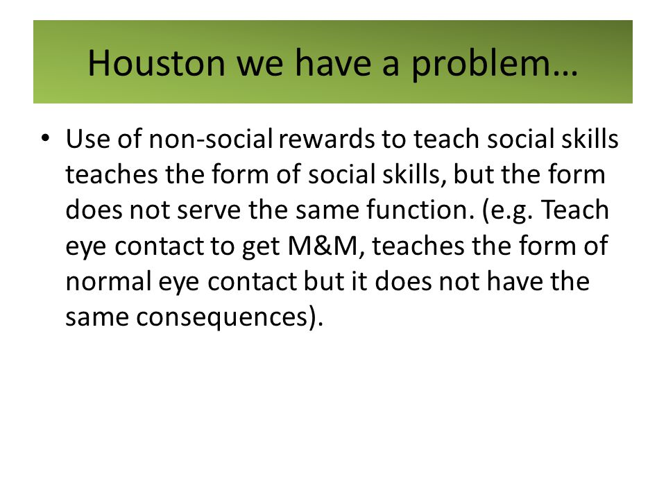 Houston we have a problem… Use of non-social rewards to teach social skills teaches the form of social skills, but the form does not serve the same fu