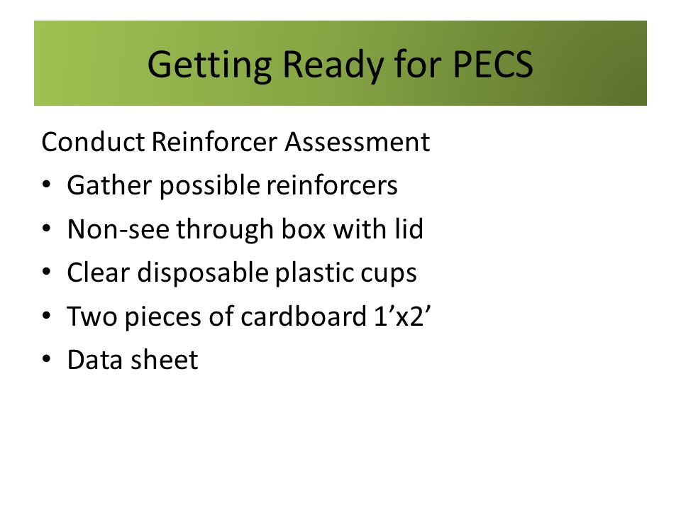 Getting Ready for PECS Conduct Reinforcer Assessment Gather possible reinforcers Non-see through box with lid Clear disposable plastic cups Two pieces