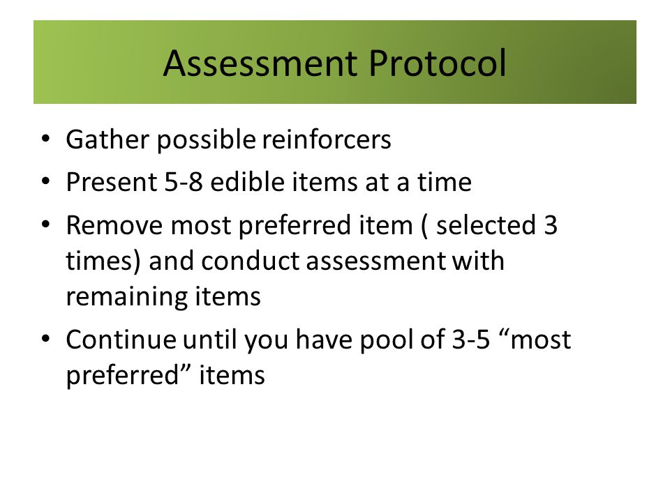 Assessment Protocol Gather possible reinforcers Present 5-8 edible items at a time Remove most preferred item ( selected 3 times) and conduct assessme