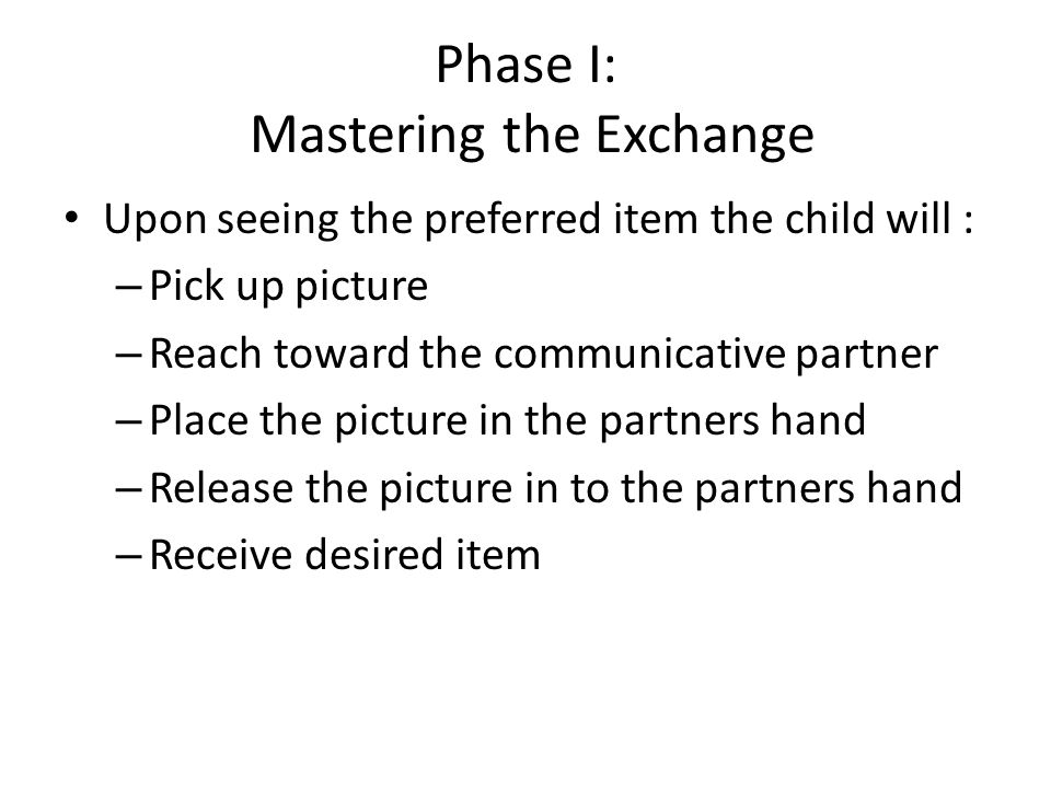 Phase I: Mastering the Exchange Upon seeing the preferred item the child will : – Pick up picture – Reach toward the communicative partner – Place the