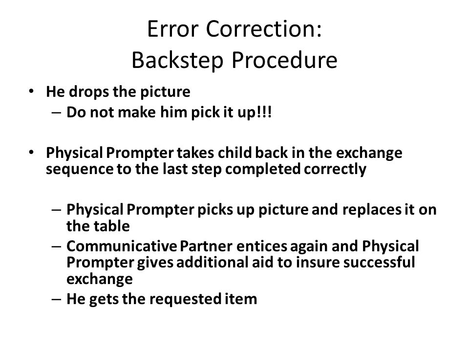 Error Correction: Backstep Procedure He drops the picture – Do not make him pick it up!!! Physical Prompter takes child back in the exchange sequence