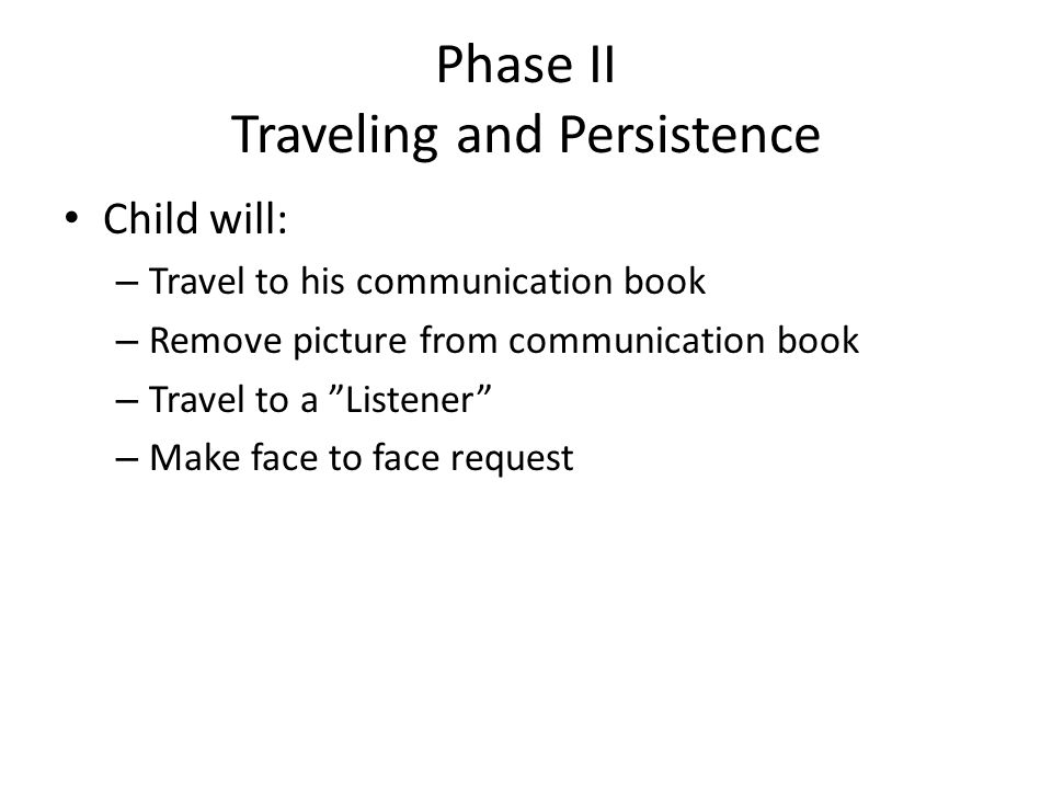 """Phase II Traveling and Persistence Child will: – Travel to his communication book – Remove picture from communication book – Travel to a """"Listener"""" –"""