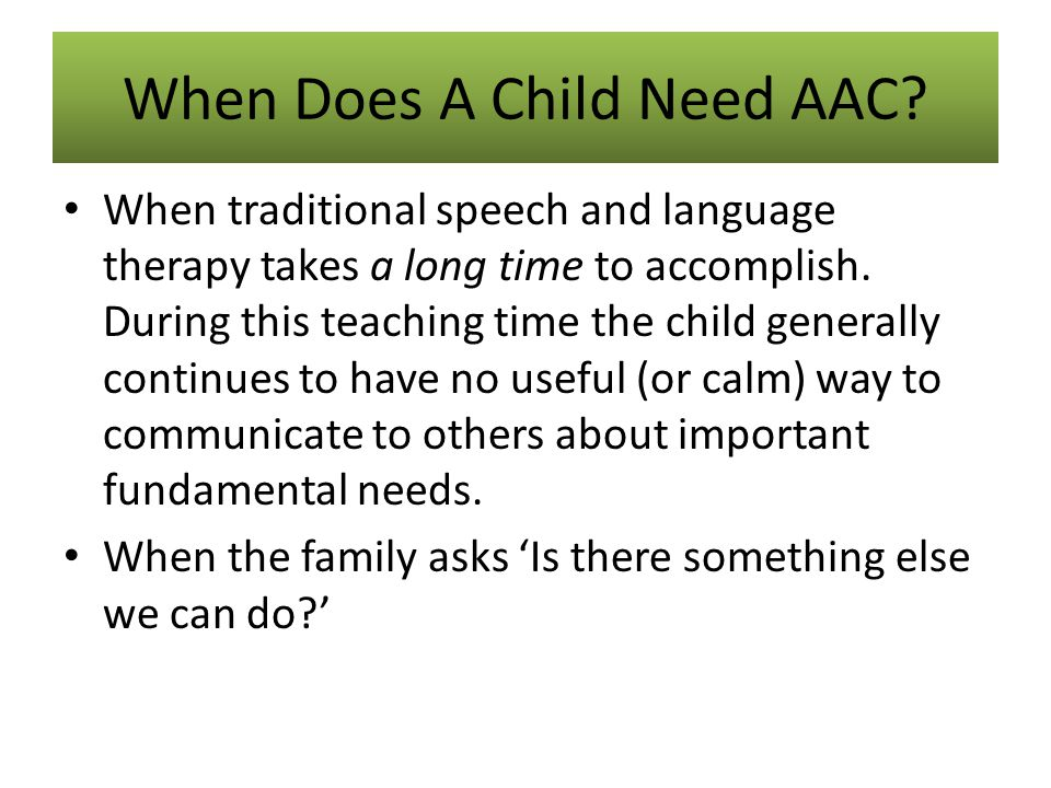 When Does A Child Need AAC? When traditional speech and language therapy takes a long time to accomplish. During this teaching time the child generall