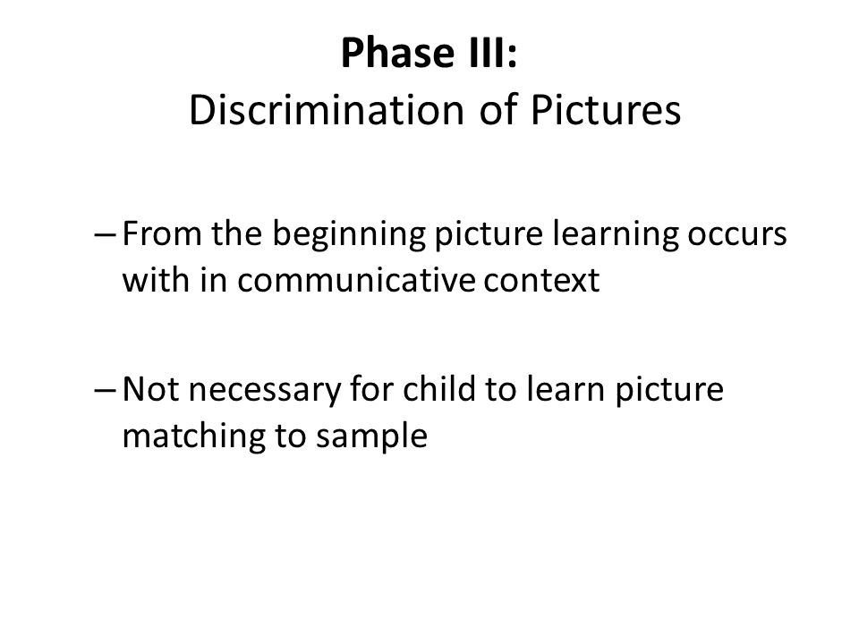 Phase III: Discrimination of Pictures – From the beginning picture learning occurs with in communicative context – Not necessary for child to learn pi