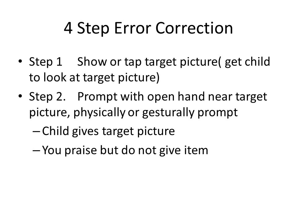 4 Step Error Correction Step 1Show or tap target picture( get child to look at target picture) Step 2.Prompt with open hand near target picture, physi