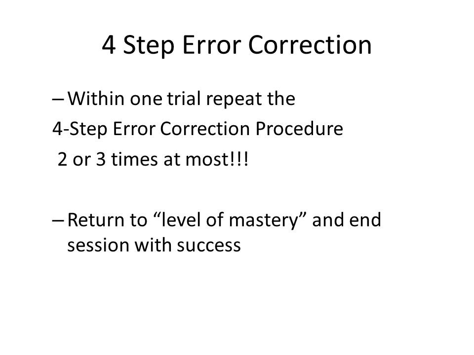 """4 Step Error Correction – Within one trial repeat the 4-Step Error Correction Procedure 2 or 3 times at most!!! – Return to """"level of mastery"""" and end"""