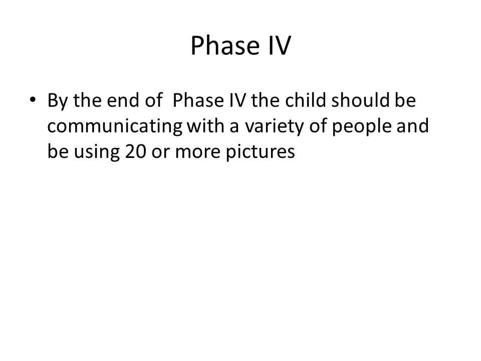 Phase IV By the end of Phase IV the child should be communicating with a variety of people and be using 20 or more pictures