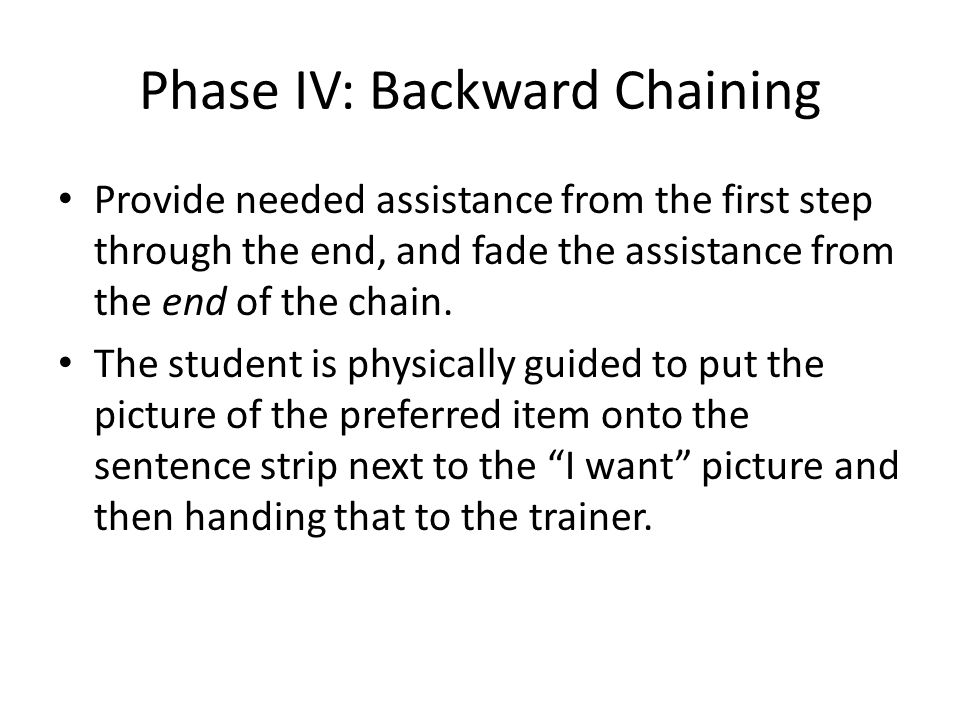 Phase IV: Backward Chaining Provide needed assistance from the first step through the end, and fade the assistance from the end of the chain. The stud