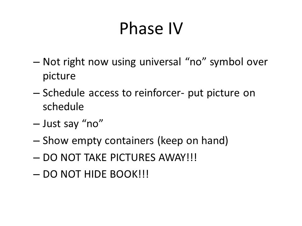 """Phase IV – Not right now using universal """"no"""" symbol over picture – Schedule access to reinforcer- put picture on schedule – Just say """"no"""" – Show empt"""