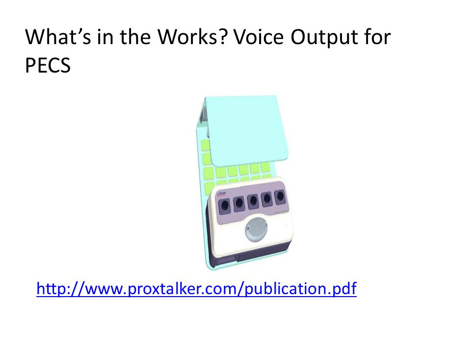 http://www.proxtalker.com/publication.pdf What's in the Works? Voice Output for PECS