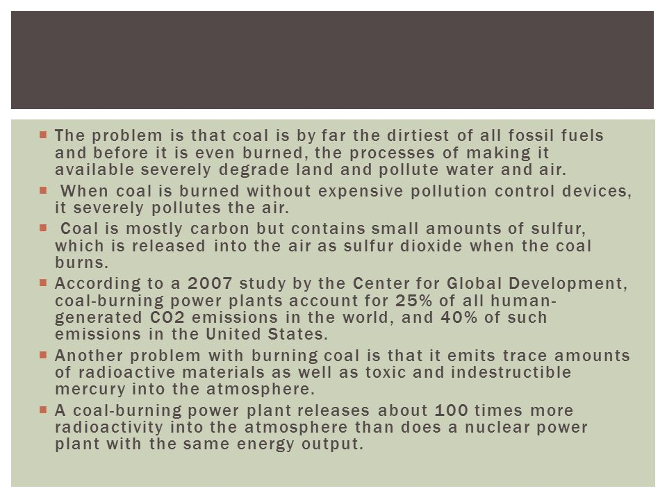  The problem is that coal is by far the dirtiest of all fossil fuels and before it is even burned, the processes of making it available severely degr