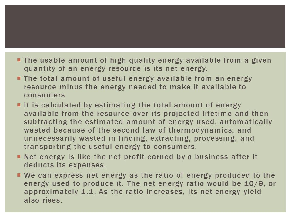  The usable amount of high-quality energy available from a given quantity of an energy resource is its net energy.  The total amount of useful energ