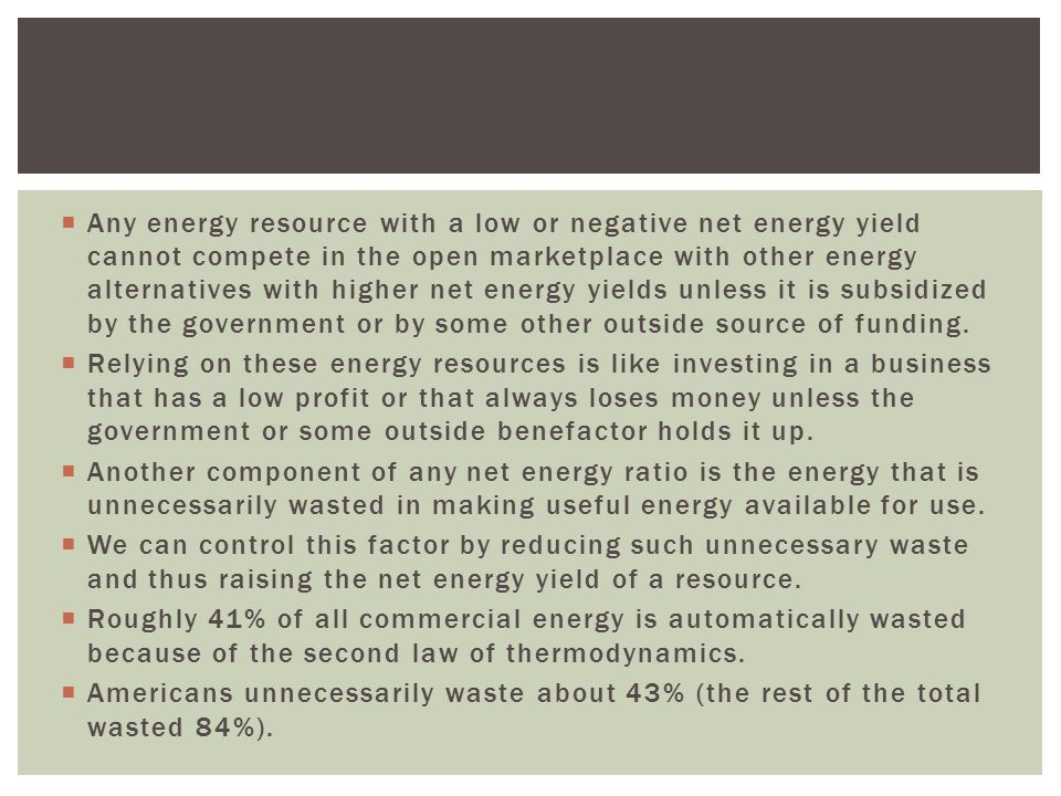  Any energy resource with a low or negative net energy yield cannot compete in the open marketplace with other energy alternatives with higher net en