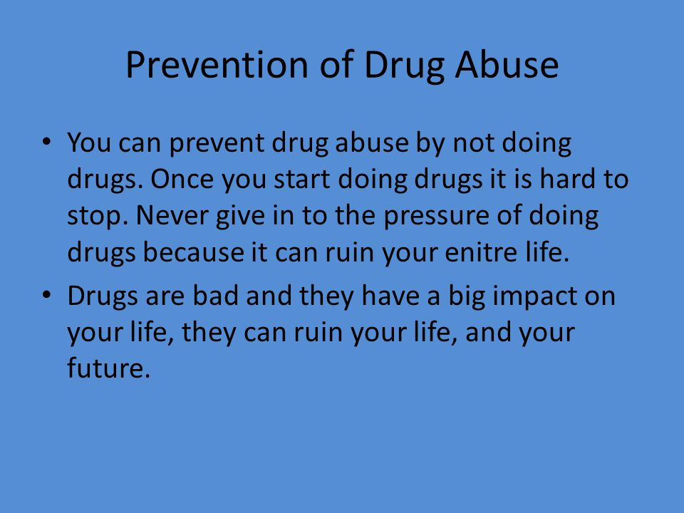 Prevention of Drug Abuse You can prevent drug abuse by not doing drugs. Once you start doing drugs it is hard to stop. Never give in to the pressure o