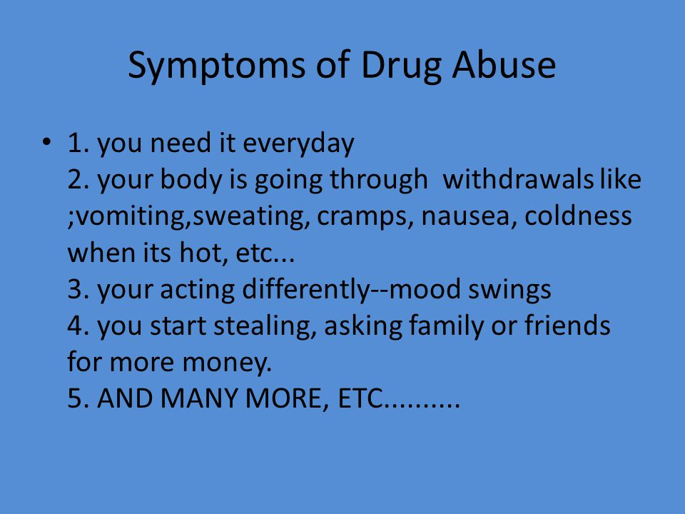 Symptoms of Drug Abuse 1. you need it everyday 2. your body is going through withdrawals like ;vomiting,sweating, cramps, nausea, coldness when its ho