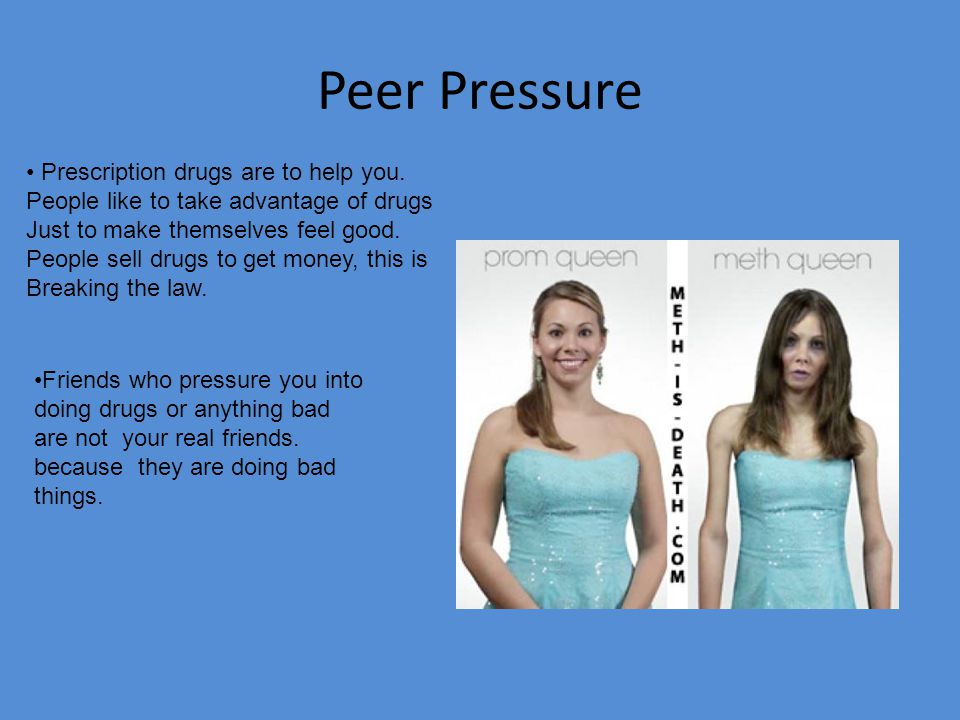 Peer Pressure continued Friends can pressure you into almost anything that is available, That's when you step in and say No!!!.
