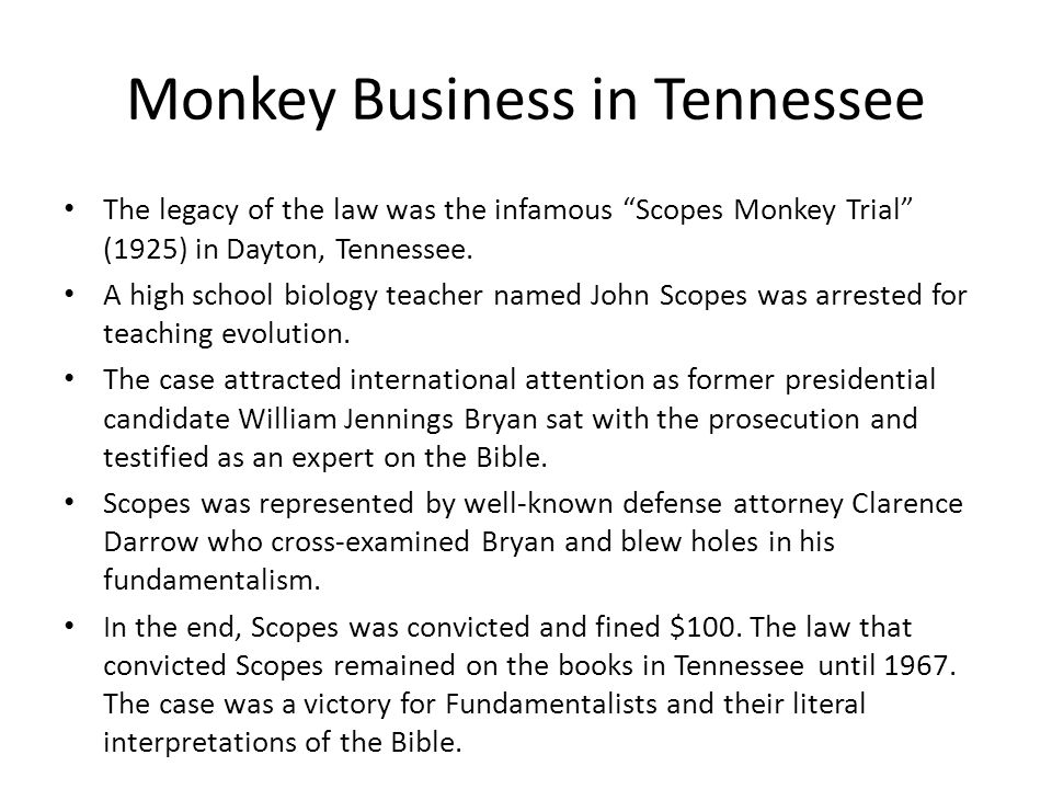 Monkey Business in Tennessee The legacy of the law was the infamous Scopes Monkey Trial (1925) in Dayton, Tennessee.
