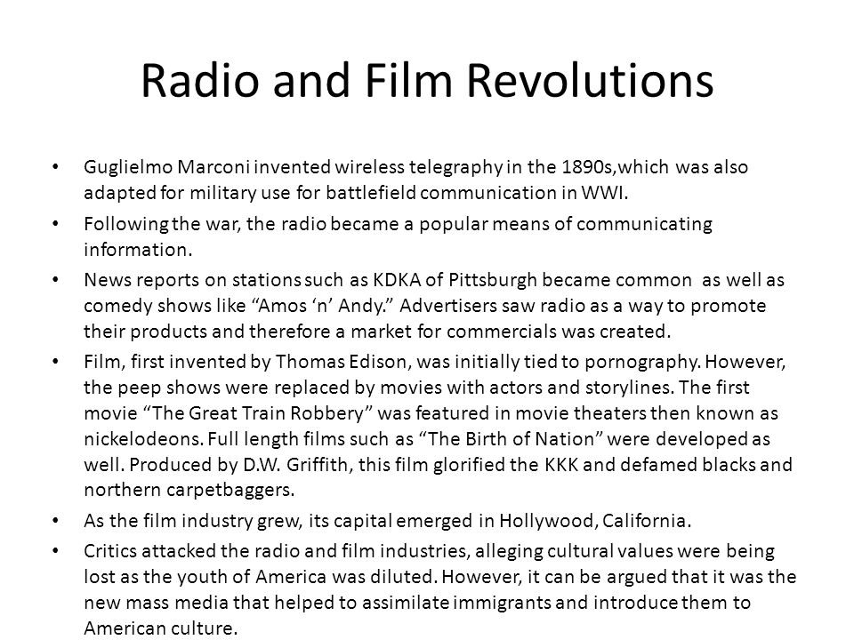 Radio and Film Revolutions Guglielmo Marconi invented wireless telegraphy in the 1890s,which was also adapted for military use for battlefield communication in WWI.