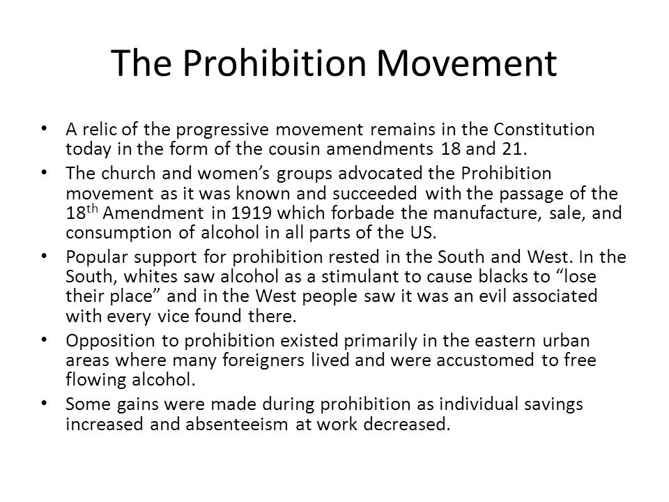 The Prohibition Movement A relic of the progressive movement remains in the Constitution today in the form of the cousin amendments 18 and 21.