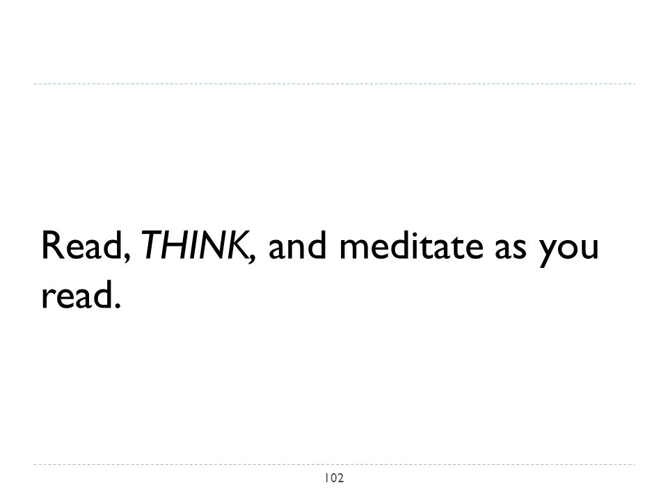 Read, THINK, and meditate as you read. 102