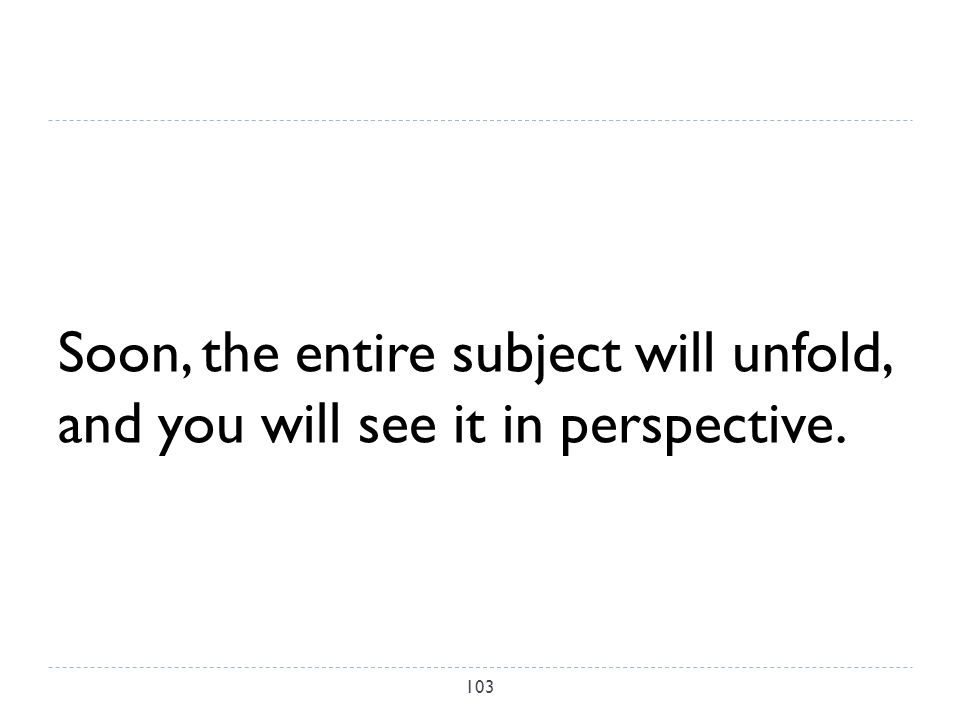 Soon, the entire subject will unfold, and you will see it in perspective. 103
