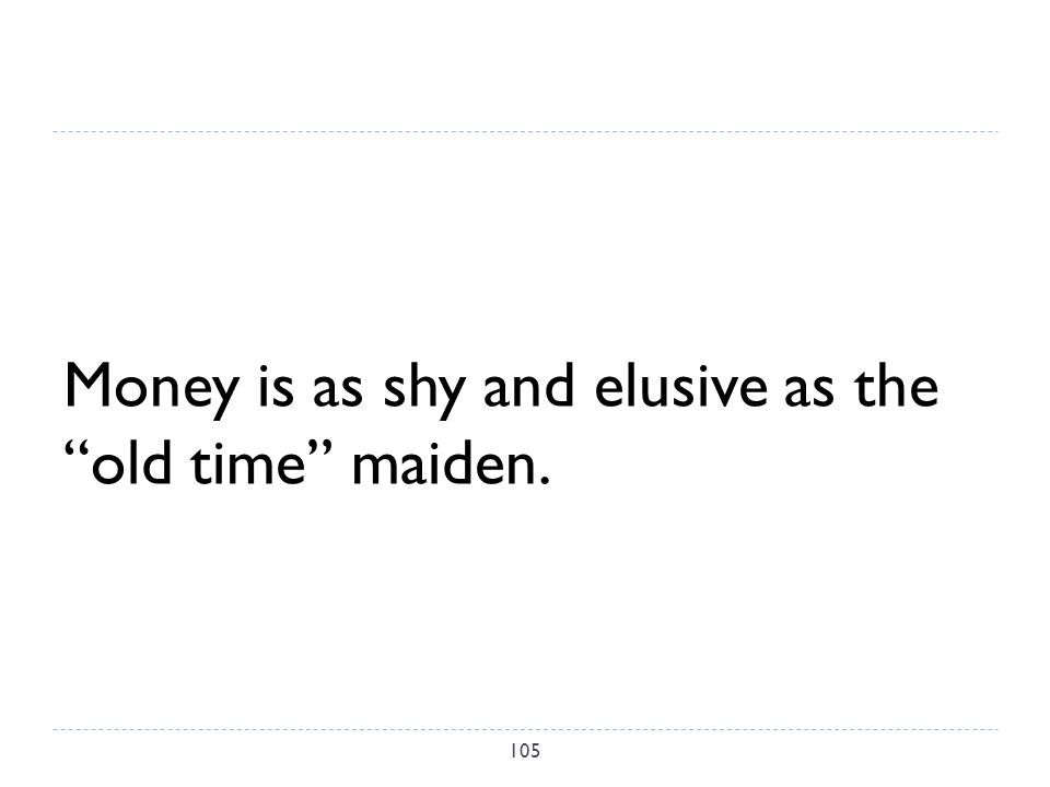 Money is as shy and elusive as the old time maiden. 105