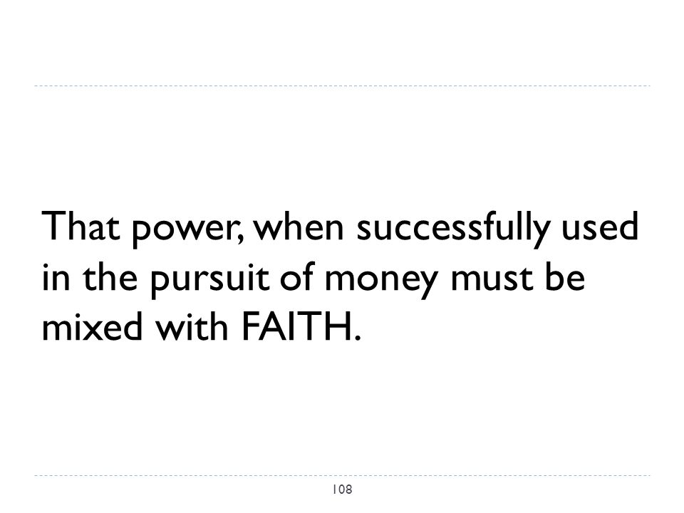 That power, when successfully used in the pursuit of money must be mixed with FAITH. 108