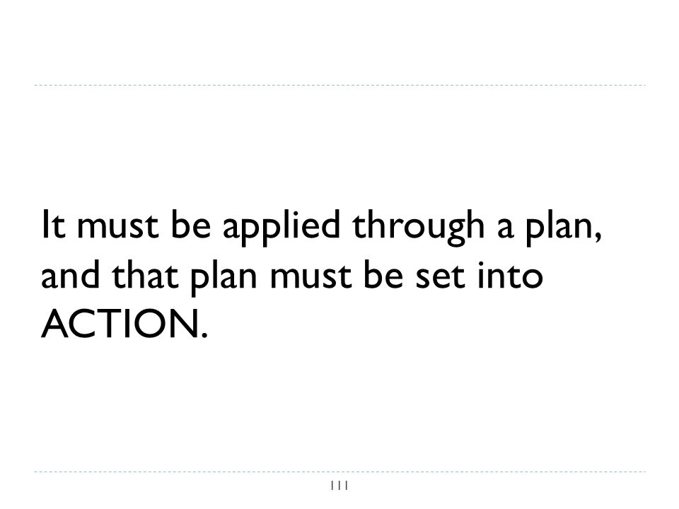 It must be applied through a plan, and that plan must be set into ACTION. 111