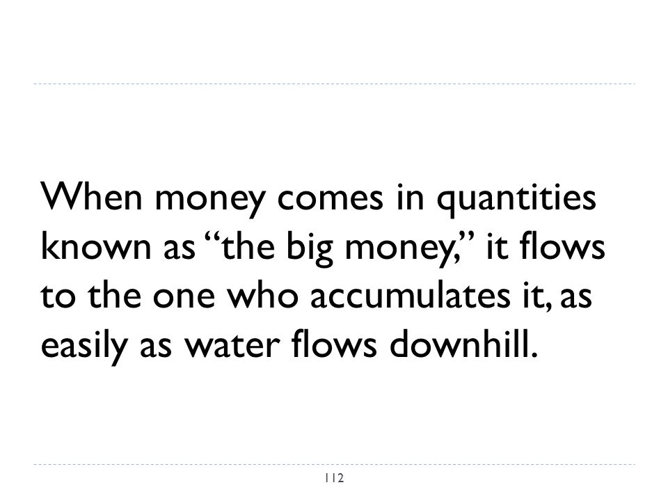 When money comes in quantities known as the big money, it flows to the one who accumulates it, as easily as water flows downhill.