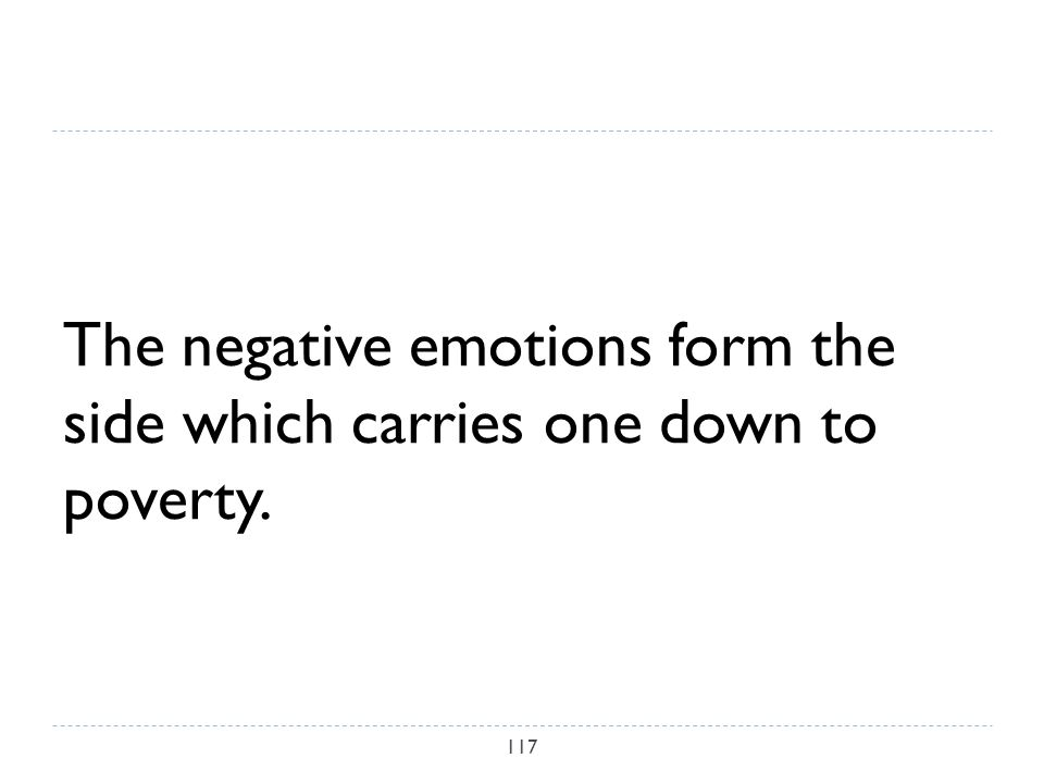 The negative emotions form the side which carries one down to poverty. 117