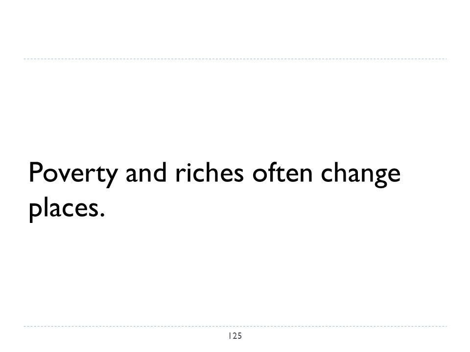 Poverty and riches often change places. 125