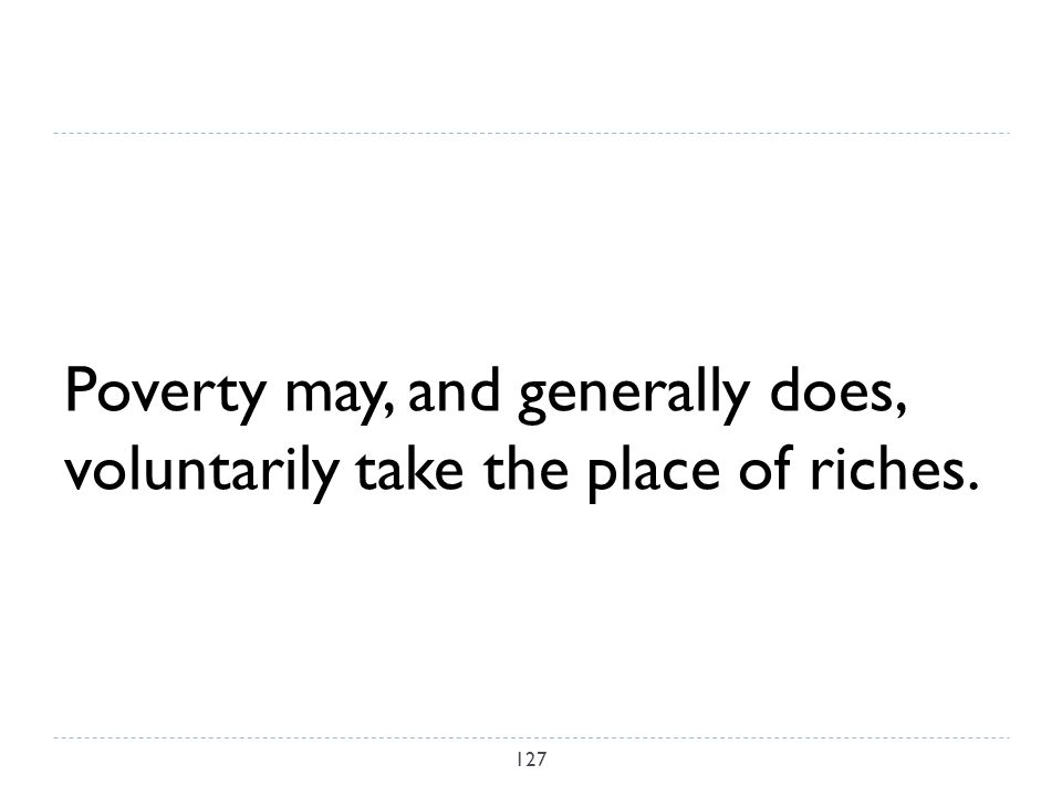 Poverty may, and generally does, voluntarily take the place of riches. 127