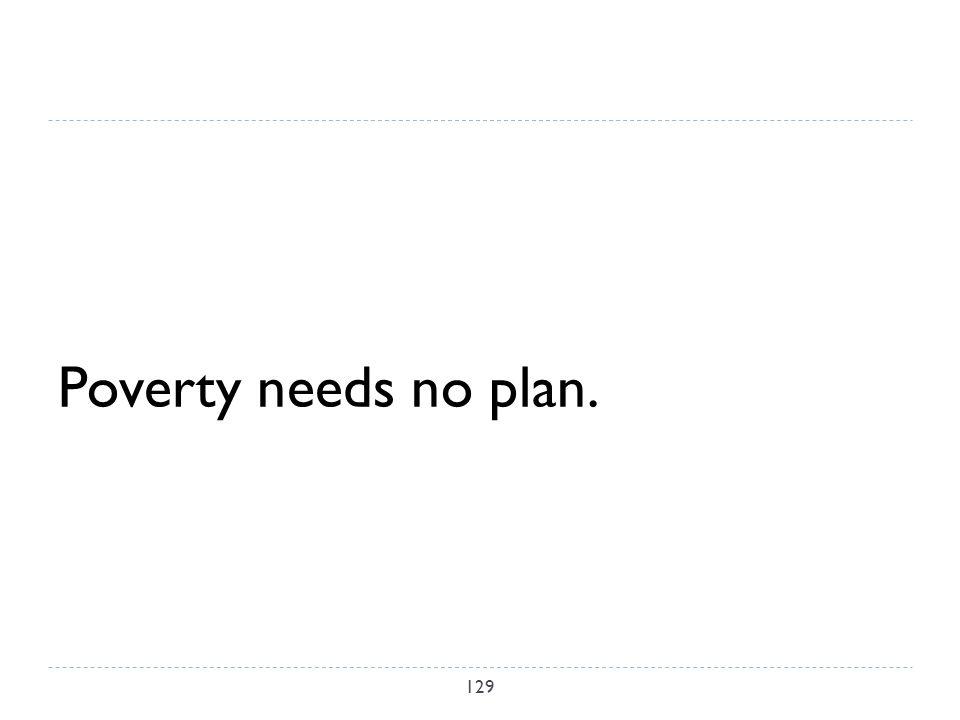 Poverty needs no plan. 129