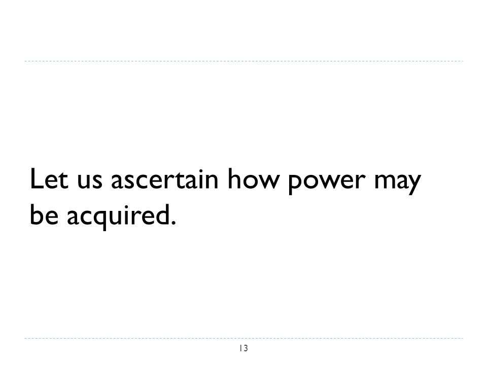 Let us ascertain how power may be acquired. 13