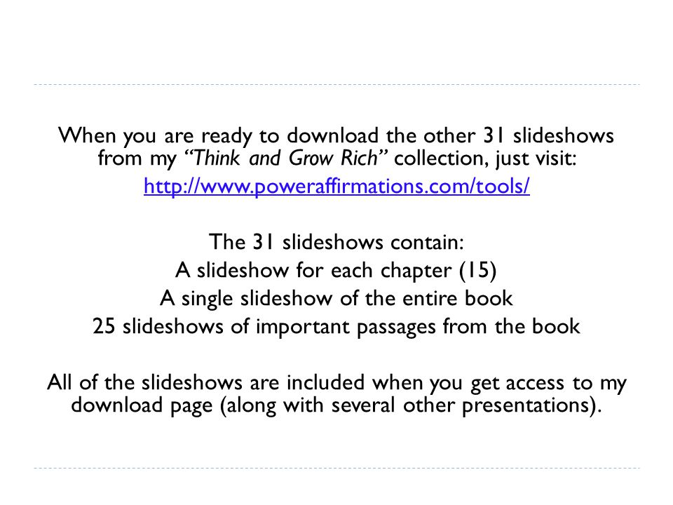 When you are ready to download the other 31 slideshows from my Think and Grow Rich collection, just visit: http://www.poweraffirmations.com/tools/ The 31 slideshows contain: A slideshow for each chapter (15) A single slideshow of the entire book 25 slideshows of important passages from the book All of the slideshows are included when you get access to my download page (along with several other presentations).