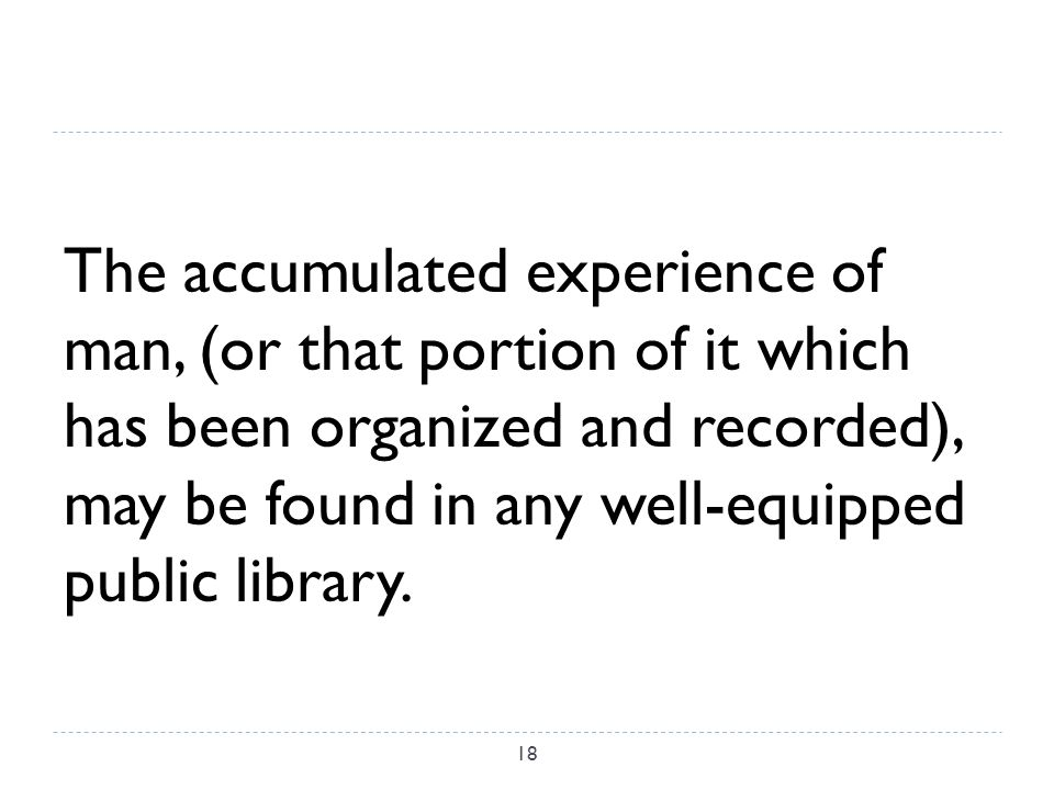 The accumulated experience of man, (or that portion of it which has been organized and recorded), may be found in any well-equipped public library.
