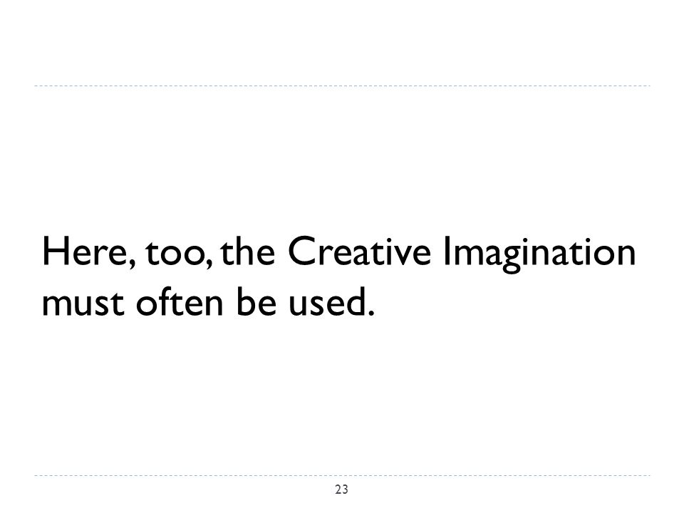 Here, too, the Creative Imagination must often be used. 23
