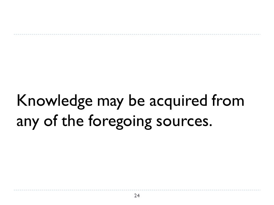 Knowledge may be acquired from any of the foregoing sources. 24