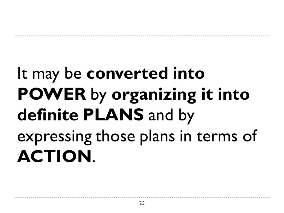 It may be converted into POWER by organizing it into definite PLANS and by expressing those plans in terms of ACTION.