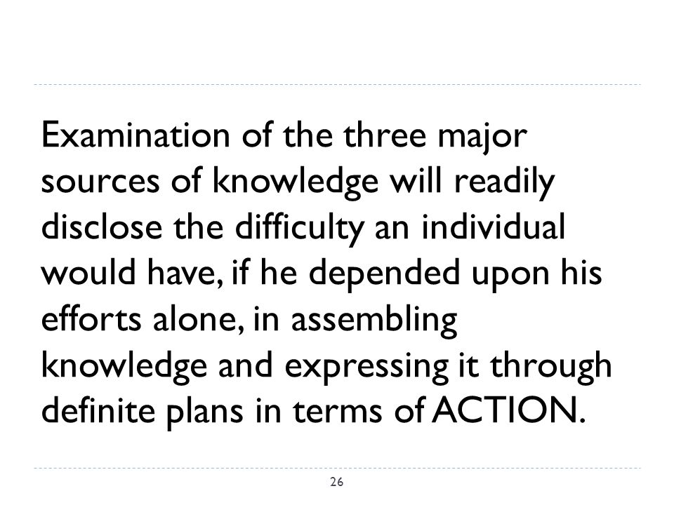 Examination of the three major sources of knowledge will readily disclose the difficulty an individual would have, if he depended upon his efforts alone, in assembling knowledge and expressing it through definite plans in terms of ACTION.