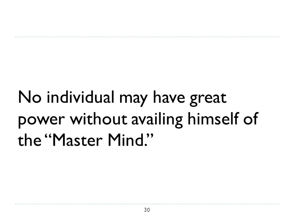 No individual may have great power without availing himself of the Master Mind. 30