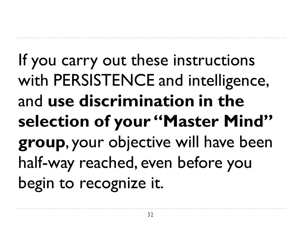 If you carry out these instructions with PERSISTENCE and intelligence, and use discrimination in the selection of your Master Mind group, your objective will have been half-way reached, even before you begin to recognize it.
