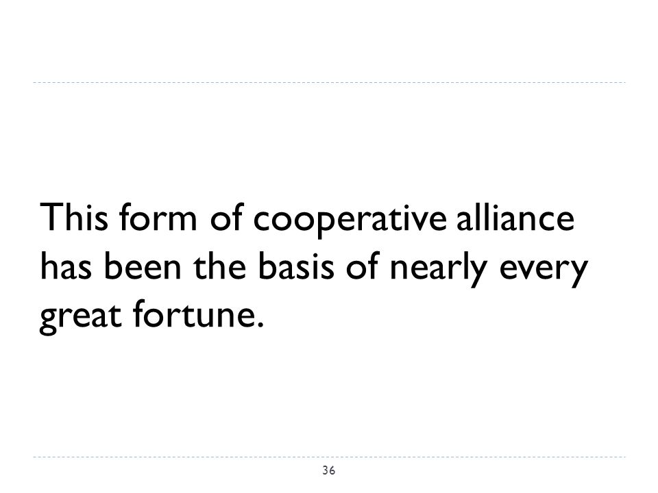 This form of cooperative alliance has been the basis of nearly every great fortune. 36