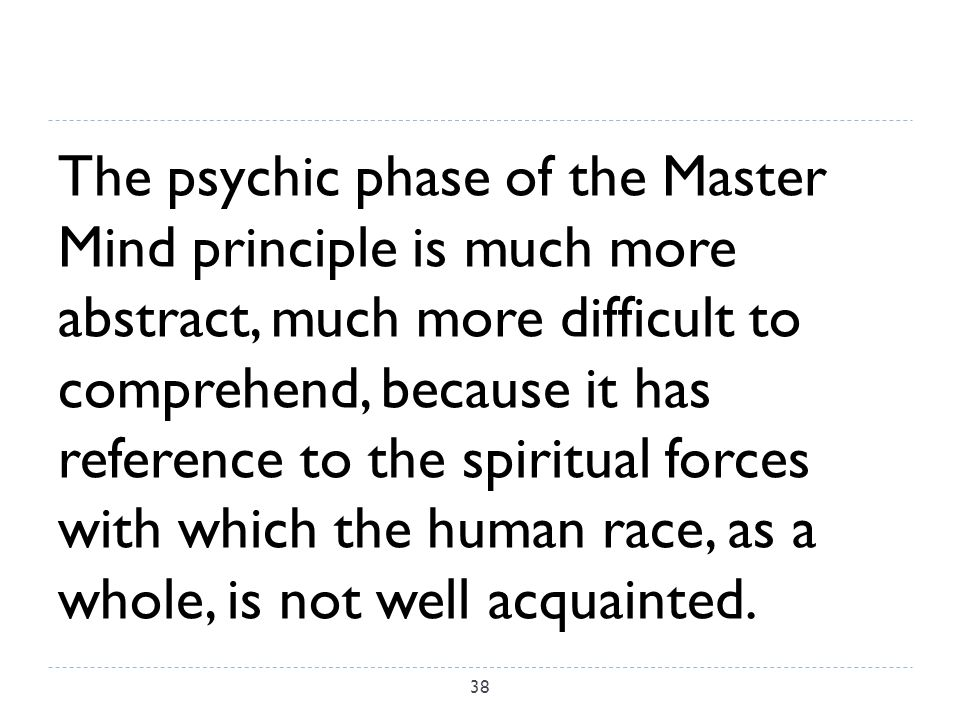 The psychic phase of the Master Mind principle is much more abstract, much more difficult to comprehend, because it has reference to the spiritual forces with which the human race, as a whole, is not well acquainted.