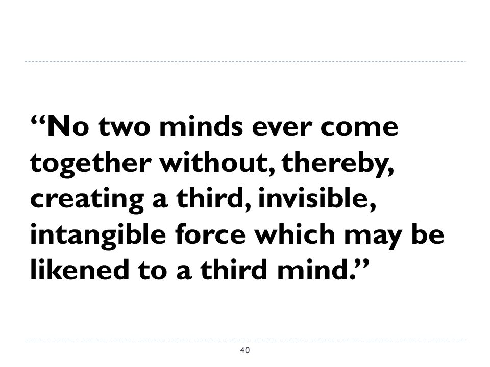 No two minds ever come together without, thereby, creating a third, invisible, intangible force which may be likened to a third mind. 40