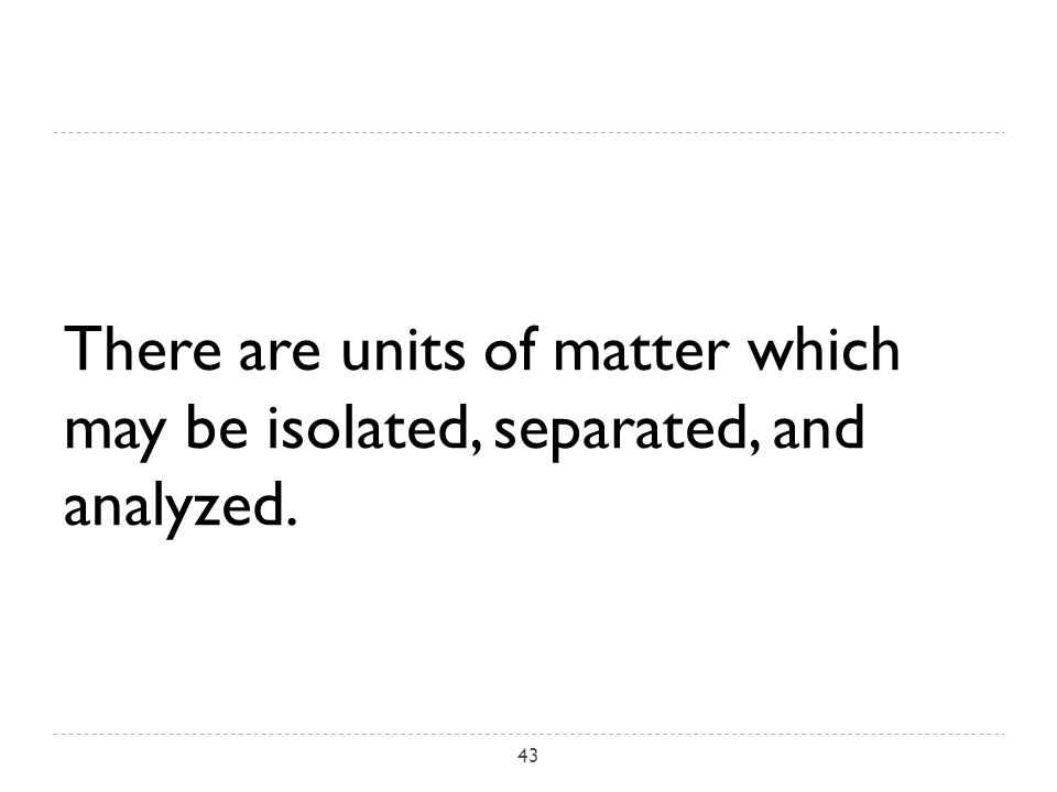 There are units of matter which may be isolated, separated, and analyzed. 43