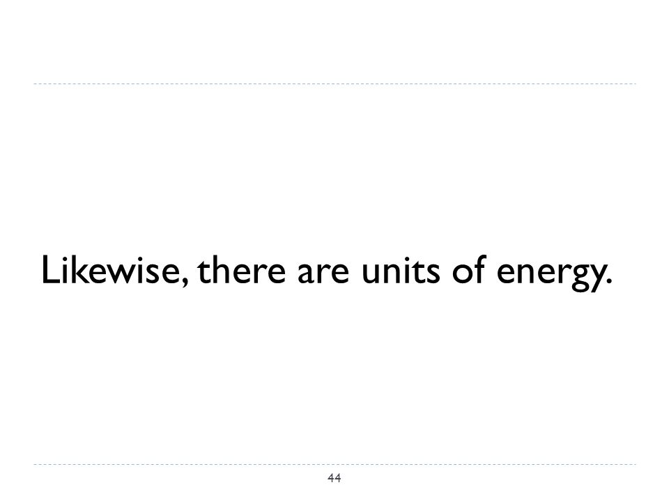 Likewise, there are units of energy. 44